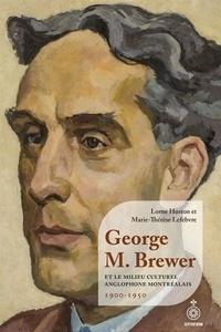 Lorne Huston et Marie-Thérèse Lefebvre - George M. Brewer et le milieu culturel anglophone montréalais - 1900-1950.