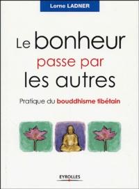 Lorne Ladner - Le bonheur passe par les autres - Pratique du bouddhisme tibétain.