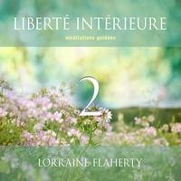 Lorraine Flaherty et Caroline Boyer - Liberté intérieure 2 : Méditations guidées - Liberté intérieure 2.
