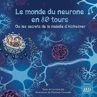 Lorraine Joly et Charlotte Cornudet - Le monde du neurone en 80 tours - Ou les secrets de la maladie d'Alzheimer.