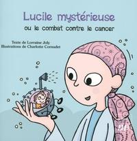 Lorraine Joly et Charlotte Cornudet - Lucile mystérieuse ou le combat contre le cancer.