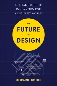 Lorraine Justice - The Future of Design - Global Product Innovation for a Complex World.