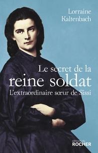 Lorraine Kaltenbach - Le secret de la reine soldat - L'extraordinaire soeur de Sissi.