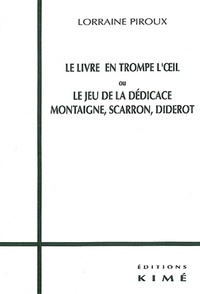 Lorraine Piroux - Le livre en trompe l'oeil ou Le jeu de la dédicace - Montaigne, Scarron, Diderot.