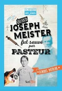 Lorris Murail - Quand Joseph Meister fut sauvé par Pasteur.