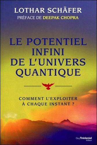 Le potentiel infini de l'univers quantique. Comment l'exploiter à chaque instant ?