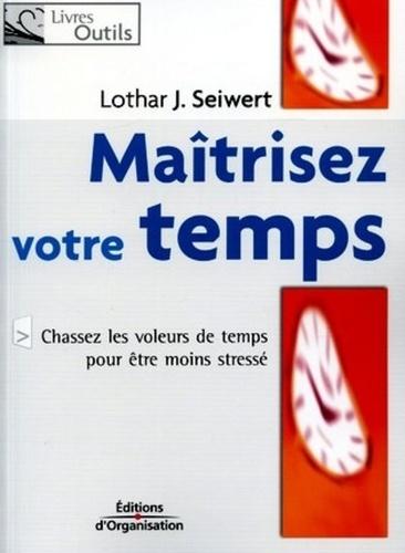 Lothar Seiwert - Maîtrisez votre temps - Chassez les voleurs de temps pour être moins stressé.