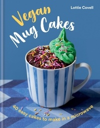 Lottie Covell - Vegan Mug Cakes - 40 Easy Cakes to Make in a Microwave.