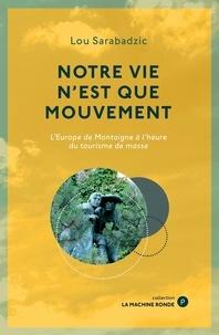 Lou Sarabadzic - Notre vie n'est que mouvement - L'Europe de Montaigne à l'heure du tourisme de masse.
