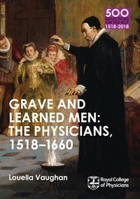 Louella Vaughan - Grave and Learned Men: The Physicians, 1518-1660 - 500 Reflections on the RCP, 1518-2018: 05 Book Six.