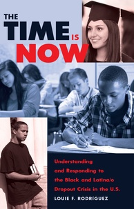 Louie f. Rodríguez - The Time Is Now - Understanding and Responding to the Black and Latina/o Dropout Crisis in the U.S..