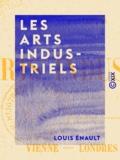 Louis Énault - Les Arts industriels - Vienne, Londres, Paris.