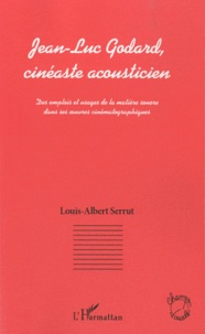 Louis-Albert Serrut - Jean-Luc Godard, cinéaste acousticien - Des emplois et usages de la matière sonore dans ses oeuvres cinématographiques.