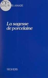 Louis Amade - La sagesse de porcelaine.