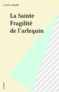 Louis Amade - La Sainte fragilité de l'Arlequin.