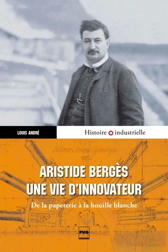 Aristide Bergès, une vie d'innovateur. De la papeterie à la houille blanche