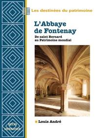 L'Abbaye de Fontenay- De saint Bernard au Patrimoine mondial - Louis André |