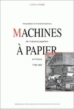 Louis André - Machines à papier. - Innovation et transformations de l'industrie papetière en France, 1798-1860.