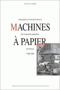 Louis André - Machines à papier. - Innovation et transformations de l'industrie papetière en France, 1798-1860.