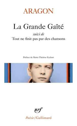 Louis Aragon - La Grande Gaîté - Suivi de Tout ne finit pas par des chansons.