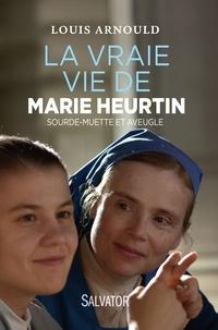 La vraie vie de Marie Heurtin- Sourde-muette et aveugle - Louis Arnould |
