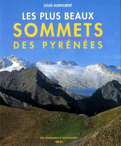 Louis Audoubert - Les plus beaux sommets des Pyrénées - 100 itinéraires d'ascensions.
