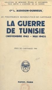 Louis Audouin-Dubreuil - Au prestigieux rendez-vous de Carthage - La guerre de Tunisie, novembre 1942 - mai 1943.