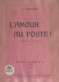 Louis Autigeon - L'amour au poste ! - Comédie en un acte.