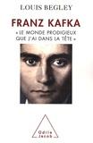 """Louis Begley - Franz Kafka - """"Le monde prodigieux que j'ai dans la tête""""."""