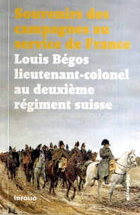 Louis Begos - Souvenirs des campagnes du lieutenant-colonel Louis Bégos - Ancien capitaine-adjudant-major au deuxième régiment suisse au service de France.
