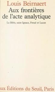Louis Beirnaert et Paul Daman - Aux frontières de l'acte analytique - La Bible, Saint Ignace, Freud et Lacan.