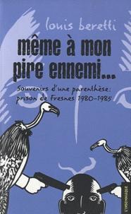 Louis Beretti - Même à mon pire ennemi... - Souvenirs d'une parenthèse : prison de Fresnes 1980-1985.