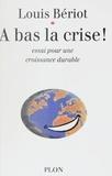 Louis Bériot - À bas la crise ! - Essai sur une croissance durable.