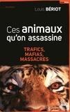 Louis Bériot - Ces animaux qu'on assassine - Trafics, mafias, massacres.
