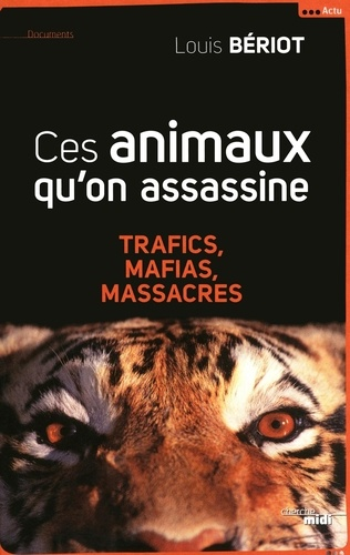 Ces animaux qu'on assassine. Trafics, mafias, massacres