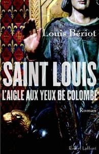 Louis Bériot - Saint Louis, l'Aigle aux yeux de colombe.