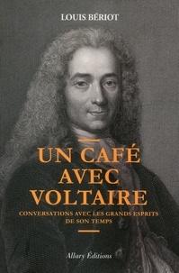 Louis Bériot - Un café avec Voltaire - Conversations avec les grands esprits de son temps.