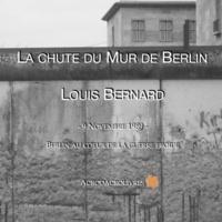 Louis Bernard - La chute du Mur de Berlin - 9 novembre 1989 - Berlin au coeur de la guerre froide.