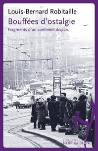 Louis-Bernard Robitaille - Bouffées d'ostalgie - Fragments d'un continent disparu.