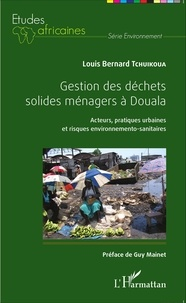 Louis Bernard Tchuikoua - Gestion des déchets solides ménagers à Douala - Acteurs, pratiques urbaines et risques environnemento-sanitaires.