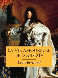 Louis Bertrand - La Vie amoureuse de Louis XIV.