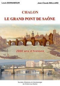 Louis Bonnamour et Jean-Claude Mallard - Chalon, le grand pont de Saône - 2000 ans d'histoire.