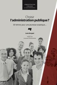 Louis Borgeat - Choisir l'administration publique ? - 30 lettres pour une jeunesse sceptique....