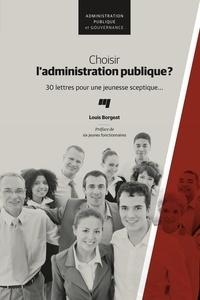 Louis Borgeat - Choisir l'administration publique? - 30 lettres pour une jeunesse sceptique....