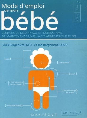 Louis Borgenicht et Joe Borgenicht - Mode d'emploi de mon bébé - Conseils de dépannage et instructions de maintenance pour la 1e année d'utilisation.