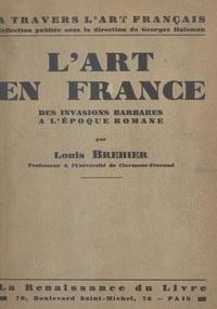 Louis Bréhier et Georges Huisman - L'art en France - Des invasions barbares à l'époque romaine.