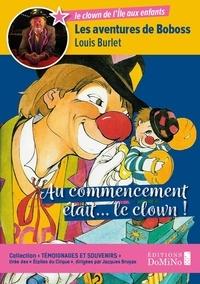 Louis Burlet - Témoignages et souvenirs 1 : Au Commencement était le clown - Les aventures de Boboss.