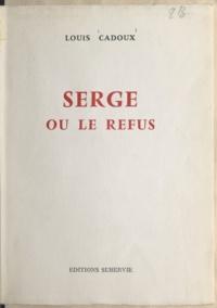Louis Cadoux - Serge - Ou Le refus.