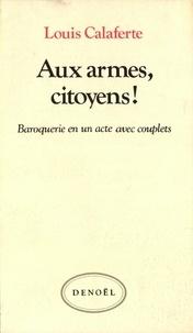 Louis Calaferte - Aux armes, citoyens ! - Baroquerie en un acte avec couplets.