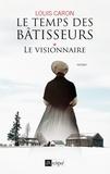 Louis Caron - Le temps des bâtisseurs Tome 1 : Le visionnaire.